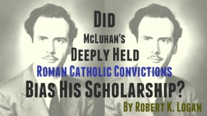 Did McLuhan's Deeply Held Roman Catholic Convictions Bias His Scholarship?