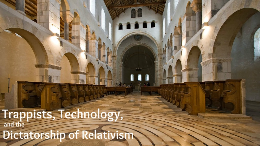 trappists, technology, and dictatorship of relativism