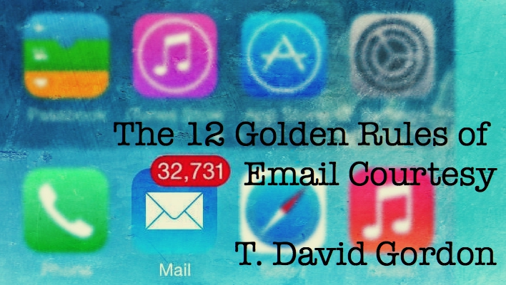 The 12 Golden Rules of Email Courtesy by T. David Gordon