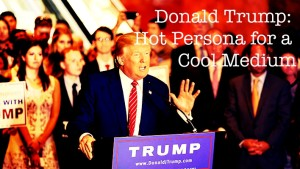Donald Trump: Hot Persona for a Cool Medium