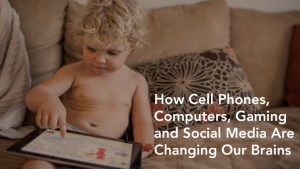 How Cell Phones, Computers, Gaming and Social Media Are Changing Our Brains